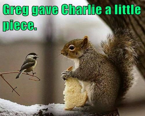 Greg gave Charlie a little piece.