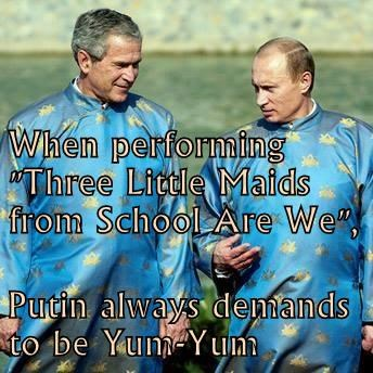 "When performing ""Three Little Maids from School Are We"", Putin always demands to be Yum-Yum"