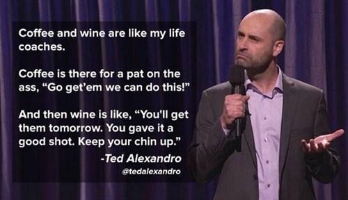 monday thru friday,work,wine,coffee,comedian
