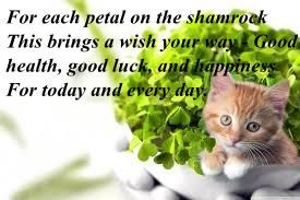 For each petal on the shamrock This brings a wish your way - Good health, good luck, and happiness For today and every day.