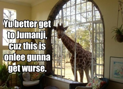 Yu better get to Jumanji, cuz this is onlee gunna get wurse.