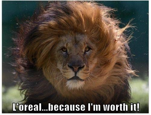 L'oreal...because I'm worth it!