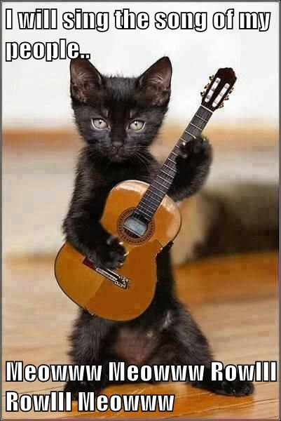 I will sing the song of my people..  Meowww Meowww Rowlll Rowlll Meowww