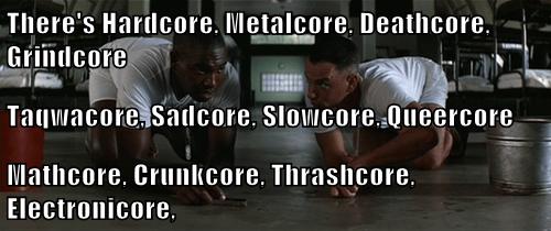 There's Hardcore, Metalcore, Deathcore, Grindcore Taqwacore, Sadcore, Slowcore, Queercore Mathcore, Crunkcore, Thrashcore, Electronicore,