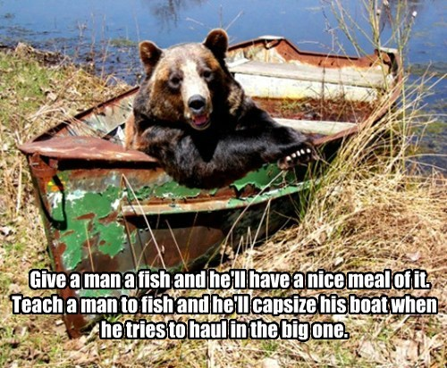 Give a man a fish and he'll have a nice meal of it. Teach a man to fish and he'll capsize his boat when he tries to haul in the big one.