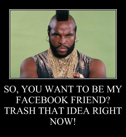 SO, YOU WANT TO BE MY FACEBOOK FRIEND?  TRASH THAT IDEA RIGHT NOW!