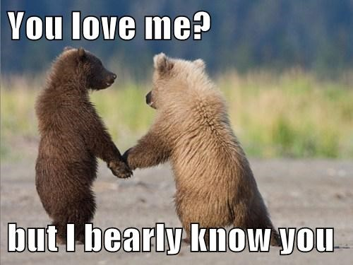 You love me?  but I bearly know you