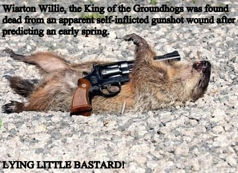 Wiarton Willie, the King of the Groundhogs was found dead from an apparent self-inflicted gunshot wound after predicting an early spring.  LYING LITTLE BASTARD!