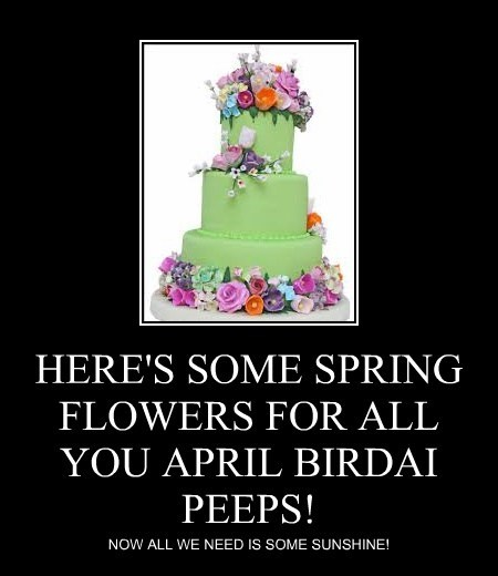 HERE'S SOME SPRING FLOWERS FOR ALL YOU APRIL BIRDAI PEEPS!