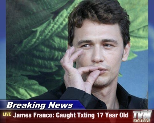 Breaking News - James Franco: Caught Txting 17 Year Old