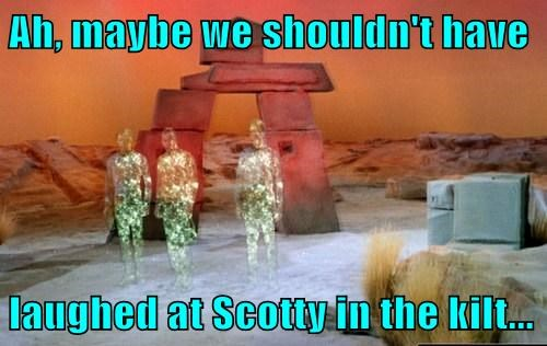 Ah, maybe we shouldn't have  laughed at Scotty in the kilt...