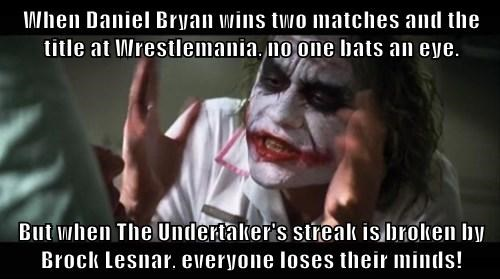 When Daniel Bryan wins two matches and the title at Wrestlemania, no one bats an eye.  But when The Undertaker's streak is broken by Brock Lesnar, everyone loses their minds!