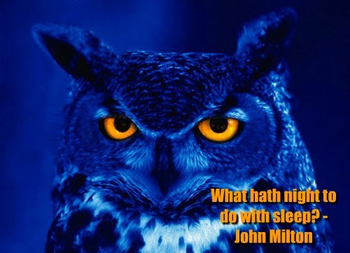 What hath night to do with sleep? - John Milton