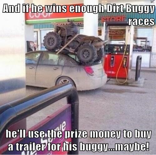 And if he wins enough Dirt Buggy races  he'll use the prize money to buy a trailer for his buggy...maybe!
