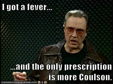 I got a fever...  ...and the only prescription is more Coulson.