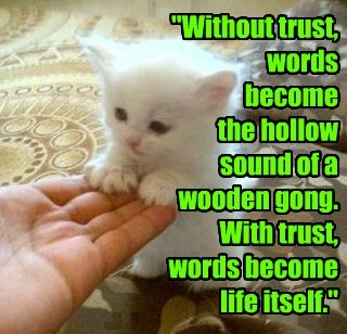 """Without trust, words  become  the hollow  sound of a wooden gong. With trust,  words become life itself."""