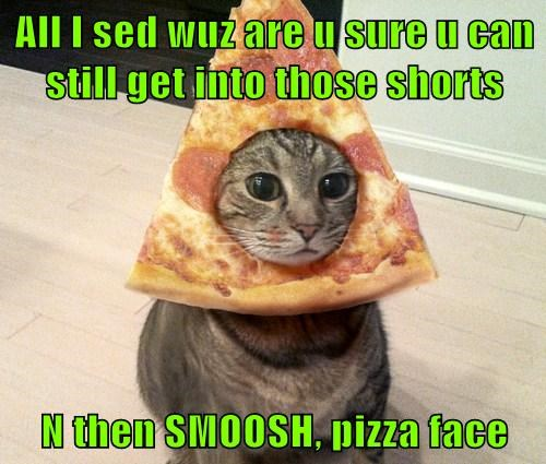 All I sed wuz are u sure u can still get into those shorts   N then SMOOSH, pizza face