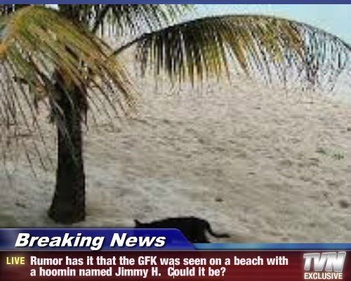 Breaking News - Rumor has it that the GFK was seen on a beach with a hoomin named Jimmy H.  Could it be?
