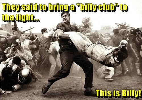 "They said to bring a ""billy club"" to the fight...  This is Billy!"