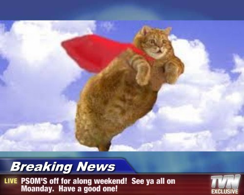 Breaking News - PSOM'S off for along weekend!  See ya all on Moanday.  Have a good one!