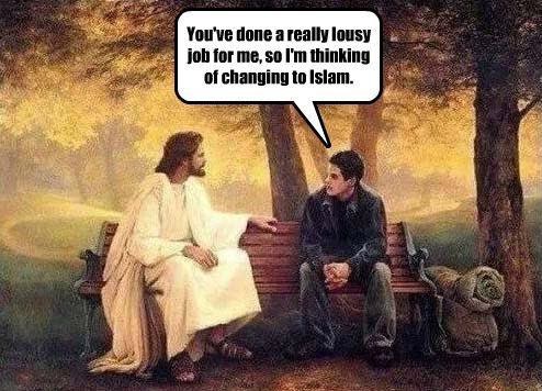 You've done a really lousy job for me, so I'm thinking of changing to Islam.