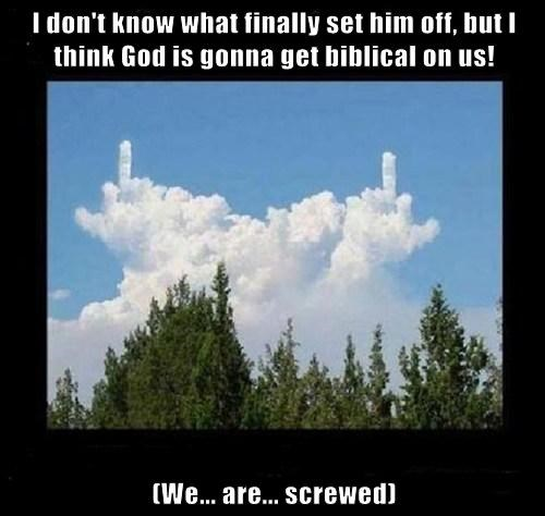 I don't know what finally set him off, but I think God is gonna get biblical on us!  (We... are... screwed)