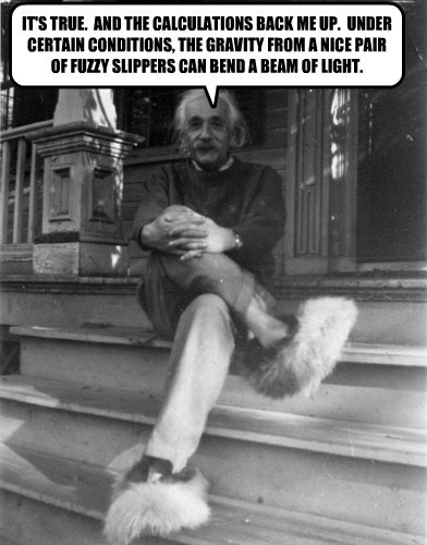 IT'S TRUE.  AND THE CALCULATIONS BACK ME UP.  UNDER CERTAIN CONDITIONS, THE GRAVITY FROM A NICE PAIR OF FUZZY SLIPPERS CAN BEND A BEAM OF LIGHT.