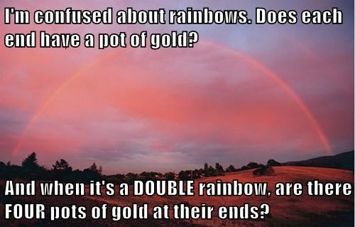 I'm confused about rainbows. Does each end have a pot of gold?  And when it's a DOUBLE rainbow, are there FOUR pots of gold at their ends?