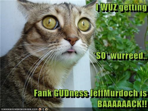 I WUZ getting *SO* wurreed.. Fank GUDness JeffMurdoch is BAAAAAACK!!