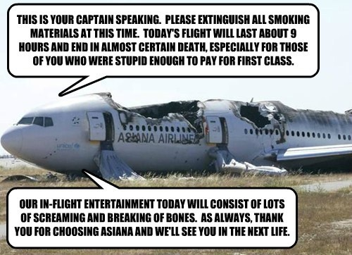 THIS IS YOUR CAPTAIN SPEAKING.  PLEASE EXTINGUISH ALL SMOKING MATERIALS AT THIS TIME.  TODAY'S FLIGHT WILL LAST ABOUT 9 HOURS AND END IN ALMOST CERTAIN DEATH, ESPECIALLY FOR THOSE OF YOU WHO WERE STUPID ENOUGH TO PAY FOR FIRST CLASS.
