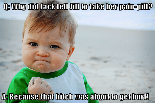 Q: Why did Jack tell Jill to take her pain-pill?  A: Because that b*tch was about to get hurt!