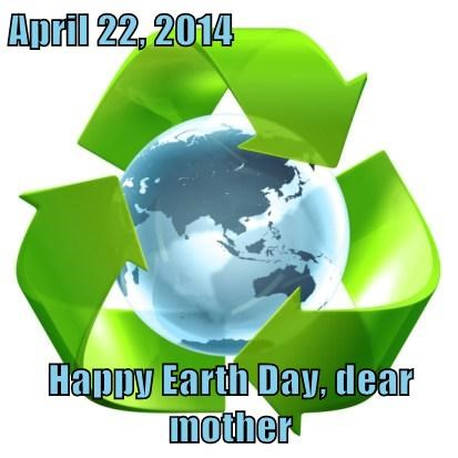 April 22, 2014  Happy Earth Day, dear mother