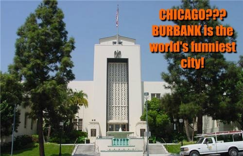 CHICAGO???  BURBANK is the world's funniest city!