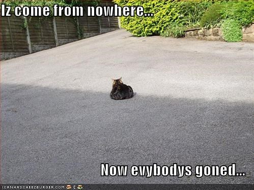 Iz come from nowhere...  Now evybodys goned...