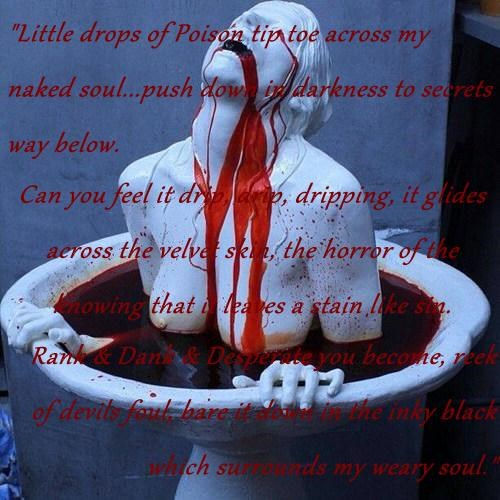 """Little drops of Poison tip toe across my naked soul...push down in darkness to secrets way below. Can you feel it drip, drip, dripping, it glides across the velvet skin, the horror of the knowing that it leaves a stain like sin. Rank & Dank & Desperate y"