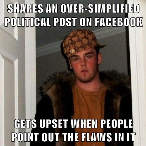 SHARES AN OVER-SIMPLIFIED POLITICAL POST ON FACEBOOK  GETS UPSET WHEN PEOPLE POINT OUT THE FLAWS IN IT