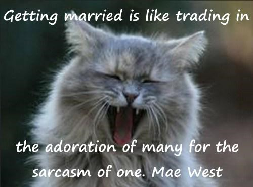 Getting married is like trading in   the adoration of many for the sarcasm of one. Mae West