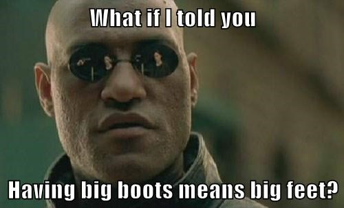 What if I told you  Having big boots means big feet?