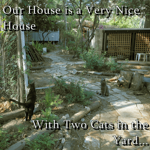 Our House is a Very Nice House  With Two Cats in the Yard...