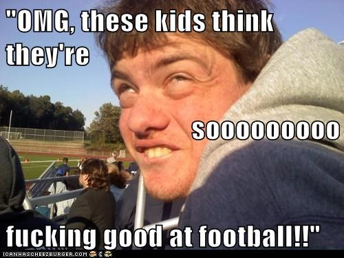 """OMG, these kids think they're sooooooooo fucking good at football!!"""