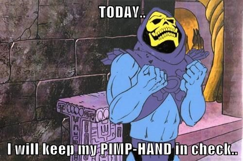 TODAY..  I will keep my PIMP-HAND in check..