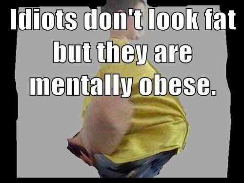 Idiots don't look fat but they are mentally obese.