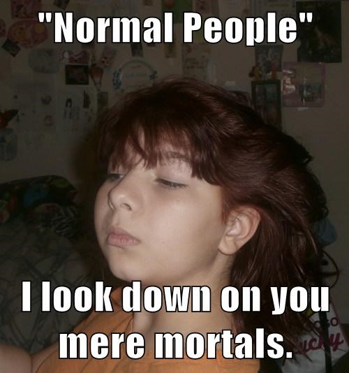 """Normal People""  I look down on you mere mortals."