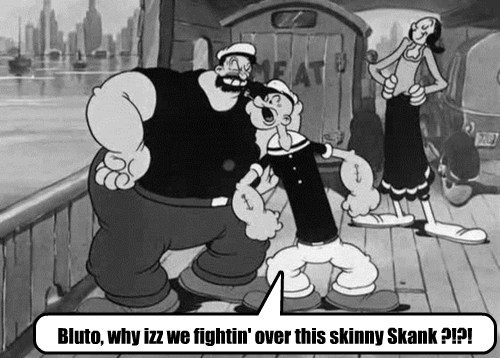 Bluto, why izz we fightin' over this skinny Skank ?!?!