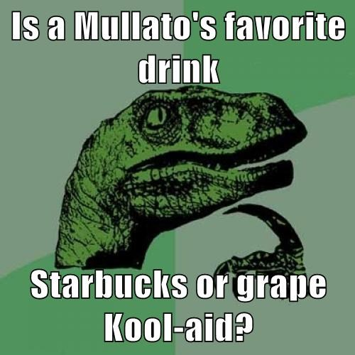 Is a Mullato's favorite drink  Starbucks or grape Kool-aid?