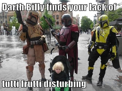 Darth Billy finds your lack of  tutti frutti disturbing