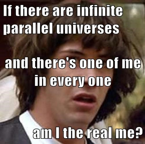 If there are infinite parallel universes and there's one of me in every one am I the real me?