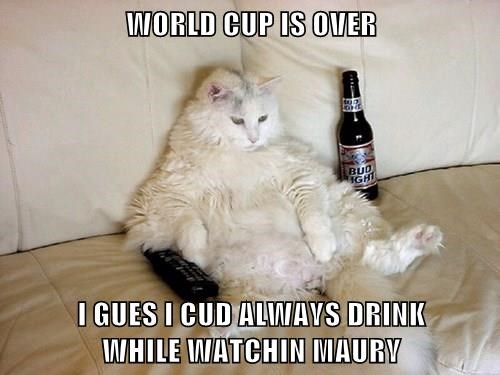 WORLD CUP IS OVER  I GUES I CUD ALWAYS DRINK                                     WHILE WATCHIN MAURY