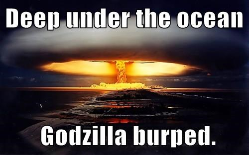 Deep under the ocean         Godzilla burped.