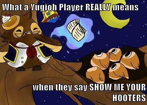 What a Yugioh Player REALLY means  when they say SHOW ME YOUR HOOTERS